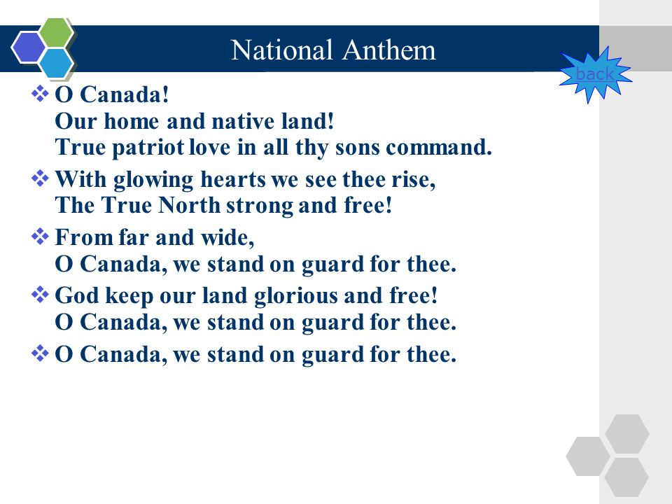 National Anthem  O Canada! Our home and native land! True patriot love in all thy sons command.  With glowing hearts we see thee rise, The True Nort
