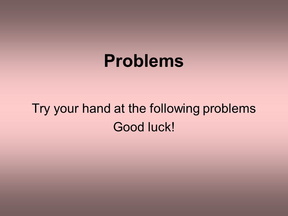Problems Try your hand at the following problems Good luck!