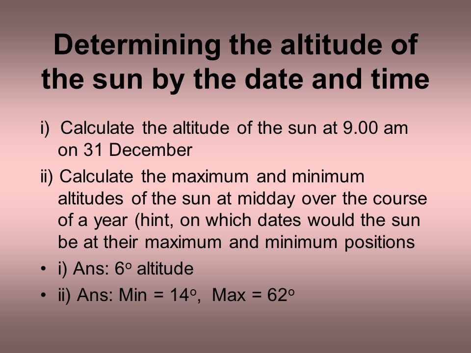 Determining the altitude of the sun by the date and time i) Calculate the altitude of the sun at 9.00 am on 31 December ii) Calculate the maximum and