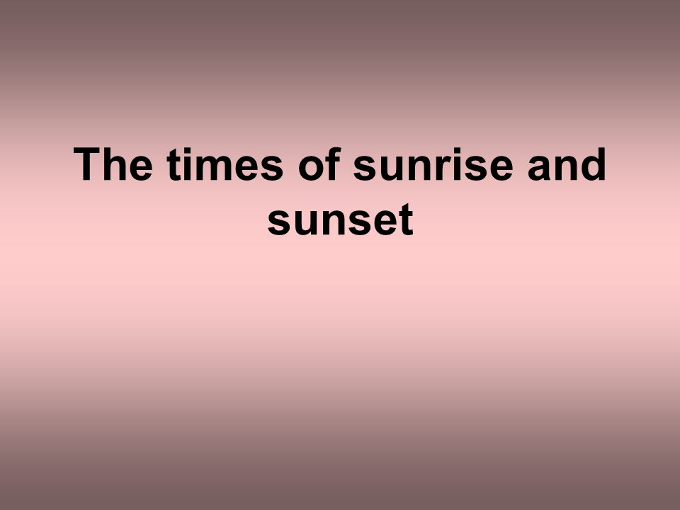 The times of sunrise and sunset