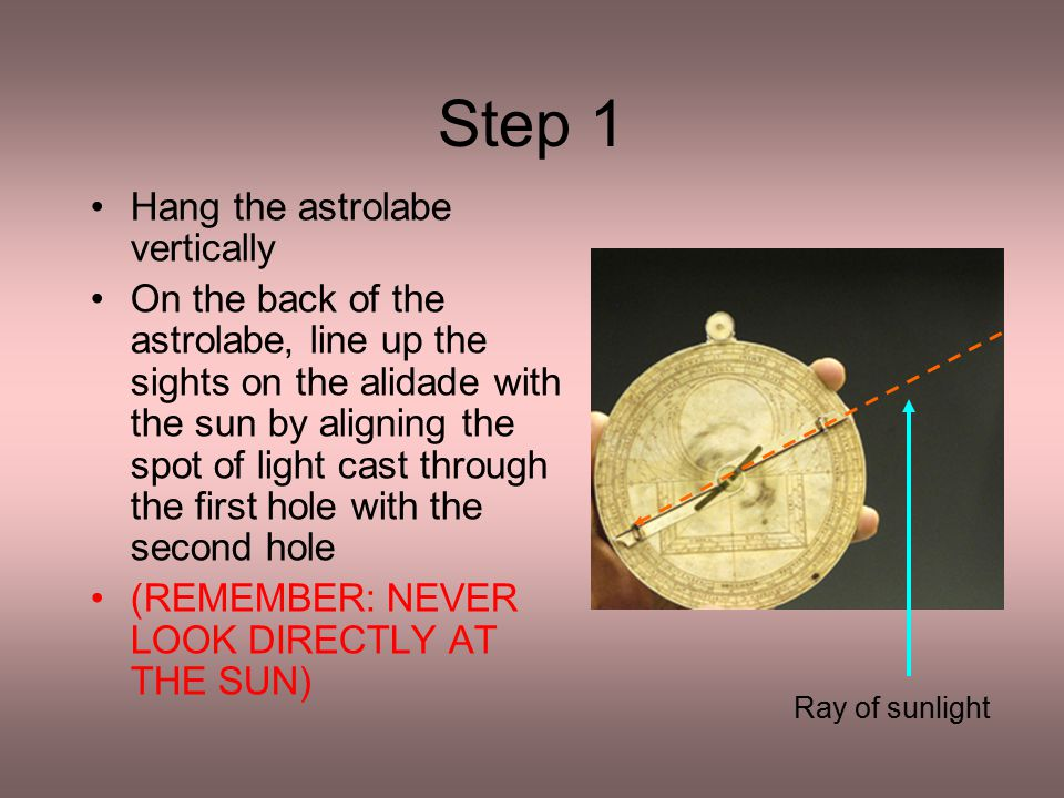 Step 1 Hang the astrolabe vertically On the back of the astrolabe, line up the sights on the alidade with the sun by aligning the spot of light cast t