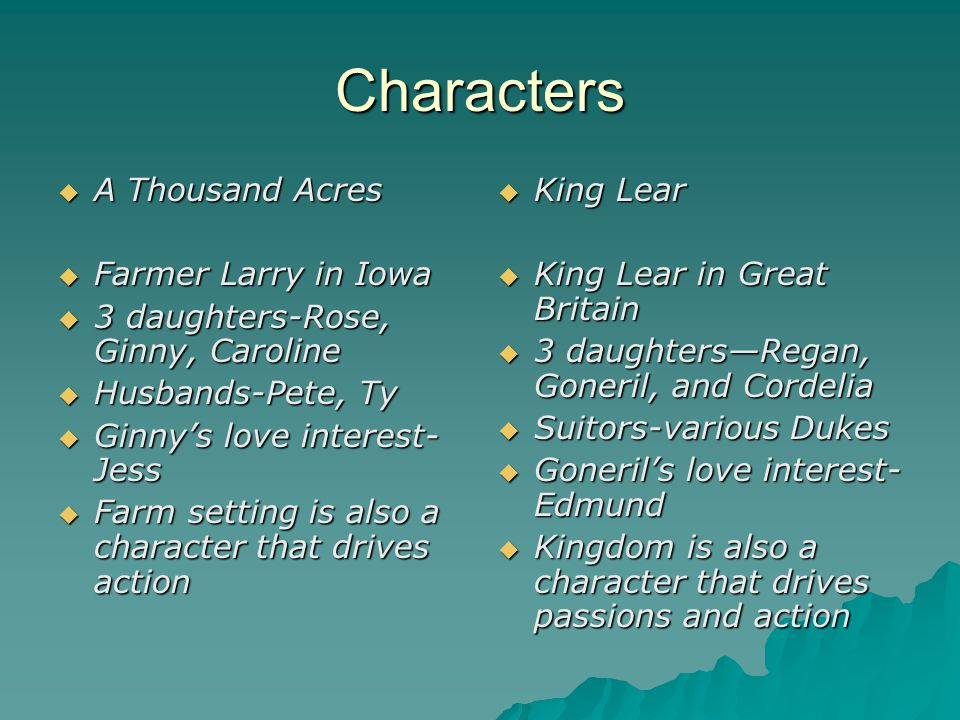 Characters  A Thousand Acres  Farmer Larry in Iowa  3 daughters-Rose, Ginny, Caroline  Husbands-Pete, Ty  Ginny's love interest- Jess  Farm sett