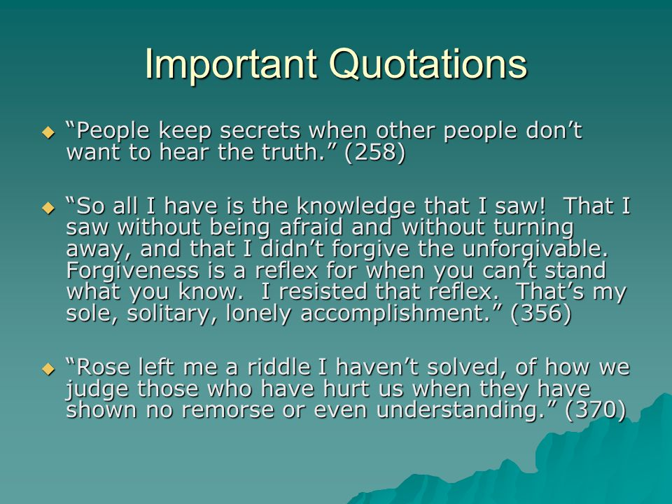 "Important Quotations  ""People keep secrets when other people don't want to hear the truth."" (258)  ""So all I have is the knowledge that I saw! That"
