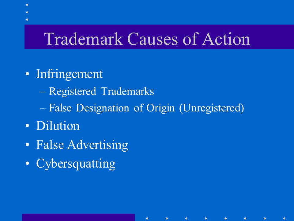 Trademark Causes of Action Infringement –Registered Trademarks –False Designation of Origin (Unregistered) Dilution False Advertising Cybersquatting