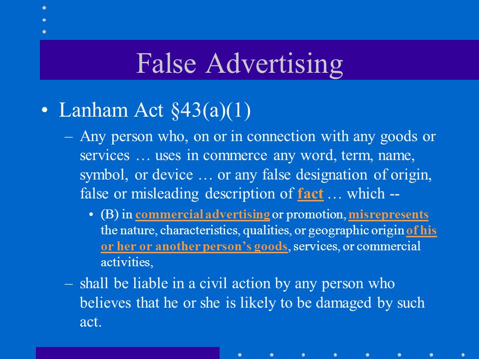 False Advertising Lanham Act §43(a)(1) –Any person who, on or in connection with any goods or services … uses in commerce any word, term, name, symbol, or device … or any false designation of origin, false or misleading description of fact … which -- (B) in commercial advertising or promotion, misrepresents the nature, characteristics, qualities, or geographic origin of his or her or another person's goods, services, or commercial activities, –shall be liable in a civil action by any person who believes that he or she is likely to be damaged by such act.