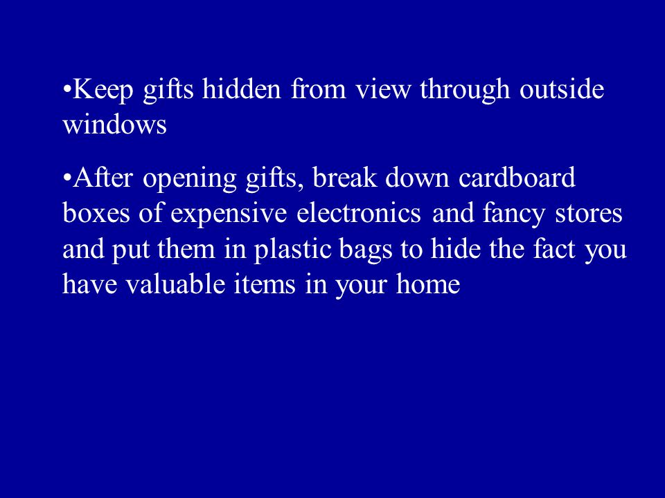 Keep gifts hidden from view through outside windows After opening gifts, break down cardboard boxes of expensive electronics and fancy stores and put them in plastic bags to hide the fact you have valuable items in your home