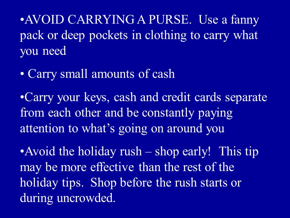 AVOID CARRYING A PURSE. Use a fanny pack or deep pockets in clothing to carry what you need Carry small amounts of cash Carry your keys, cash and cred