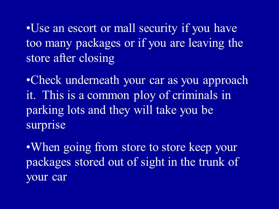 Use an escort or mall security if you have too many packages or if you are leaving the store after closing Check underneath your car as you approach it.
