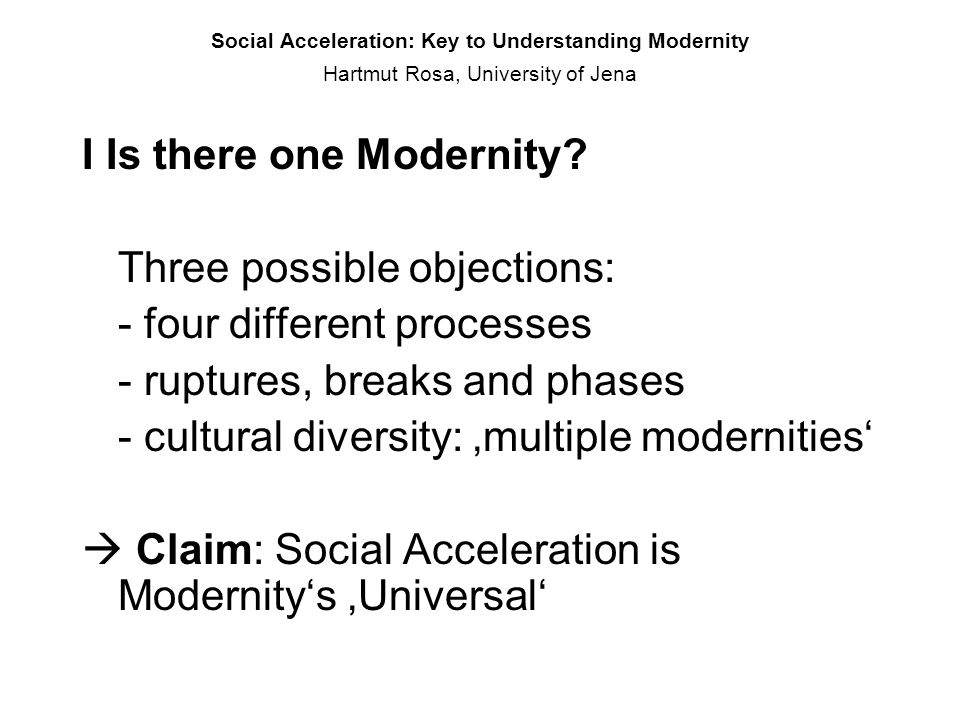 Social Acceleration: Key to Understanding Modernity Hartmut Rosa, University of Jena I Is there one Modernity? Three possible objections: - four diffe
