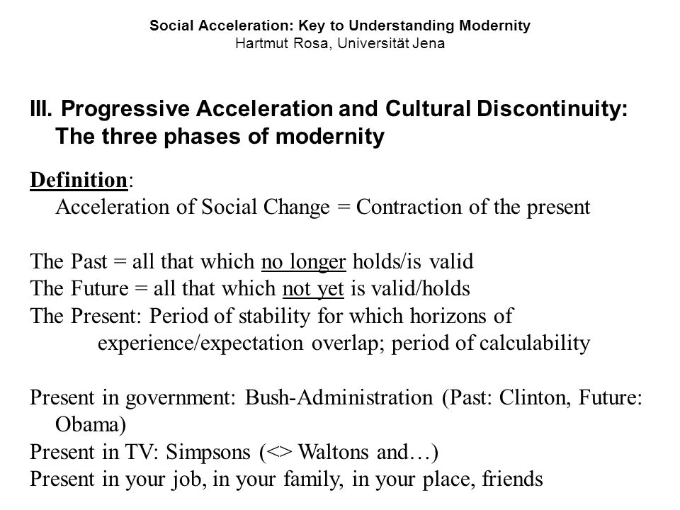 Social Acceleration: Key to Understanding Modernity Hartmut Rosa, Universität Jena III. Progressive Acceleration and Cultural Discontinuity: The three