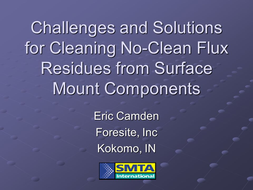 Challenges and Solutions for Cleaning No-Clean Flux Residues from Surface Mount Components Eric Camden Foresite, Inc Kokomo, IN