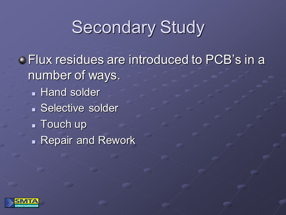 Secondary Study Flux residues are introduced to PCB's in a number of ways. Hand solder Hand solder Selective solder Selective solder Touch up Touch up