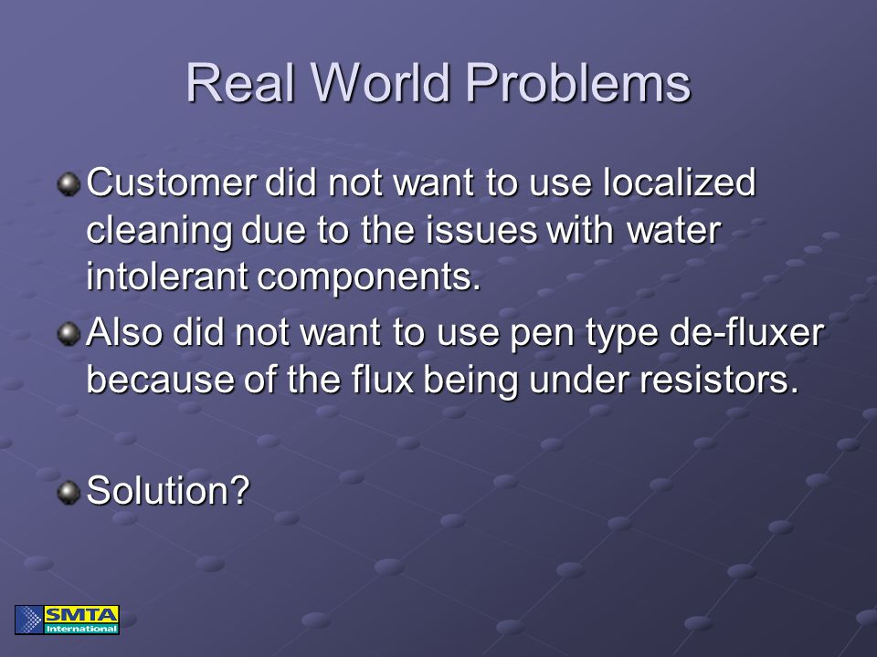Real World Problems Customer did not want to use localized cleaning due to the issues with water intolerant components. Also did not want to use pen t