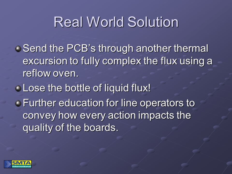 Real World Solution Send the PCB's through another thermal excursion to fully complex the flux using a reflow oven. Lose the bottle of liquid flux! Fu