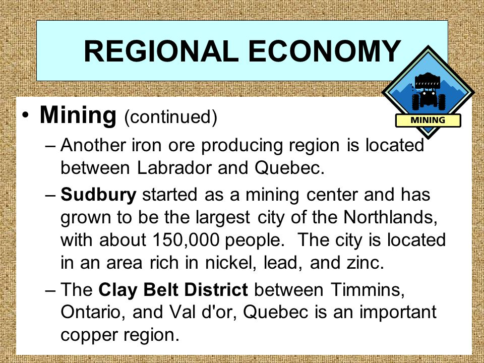 REGIONAL ECONOMY Mining (continued) –Another iron ore producing region is located between Labrador and Quebec.