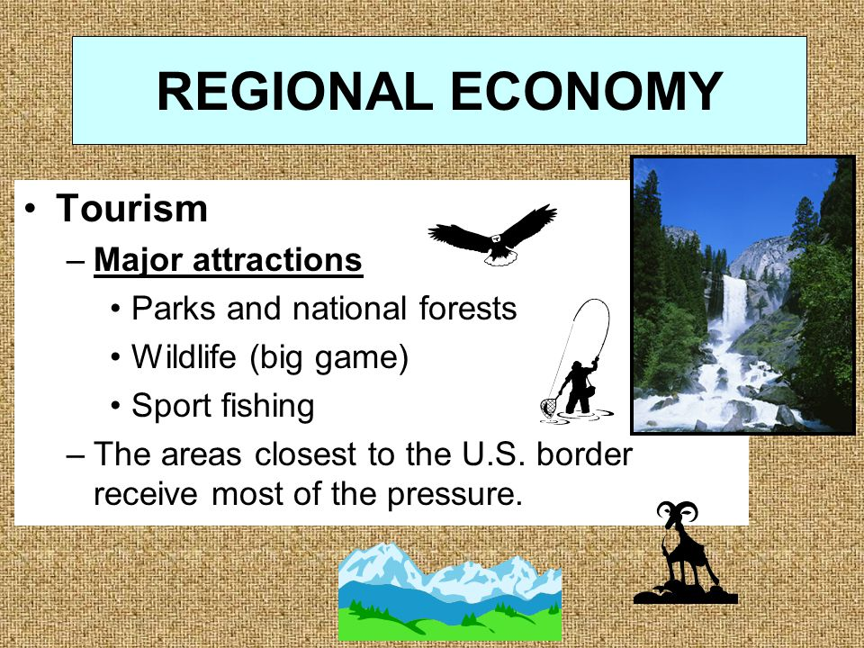 REGIONAL ECONOMY Tourism –Major attractions Parks and national forests Wildlife (big game) Sport fishing –The areas closest to the U.S.
