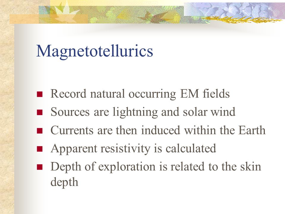 Magnetotellurics Record natural occurring EM fields Sources are lightning and solar wind Currents are then induced within the Earth Apparent resistivity is calculated Depth of exploration is related to the skin depth