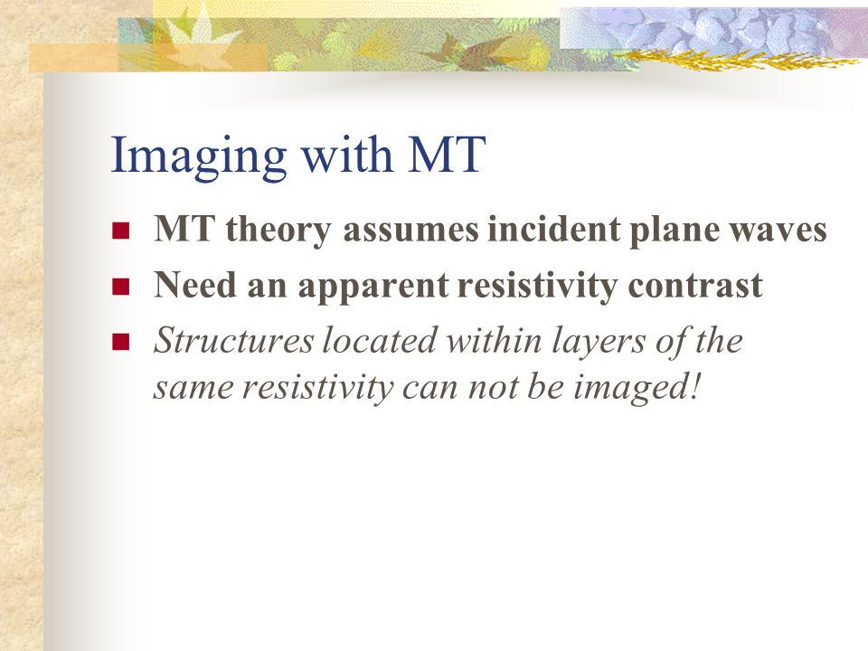 Imaging with MT MT theory assumes incident plane waves Need an apparent resistivity contrast Structures located within layers of the same resistivity can not be imaged!