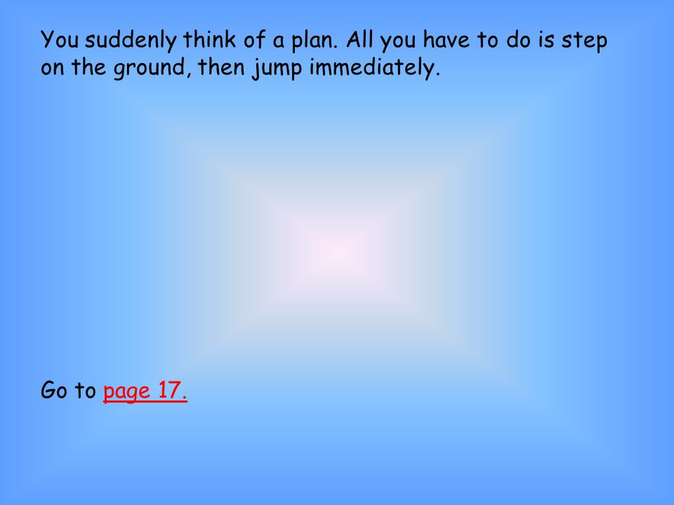 You suddenly think of a plan. All you have to do is step on the ground, then jump immediately.