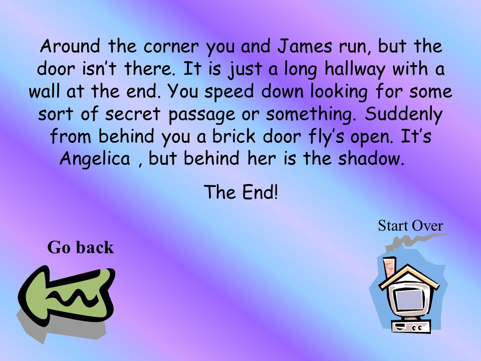 Around the corner you and James run, but the door isn't there.