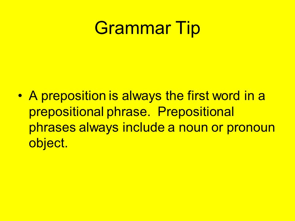 Grammar Tip A preposition is always the first word in a prepositional phrase. Prepositional phrases always include a noun or pronoun object.