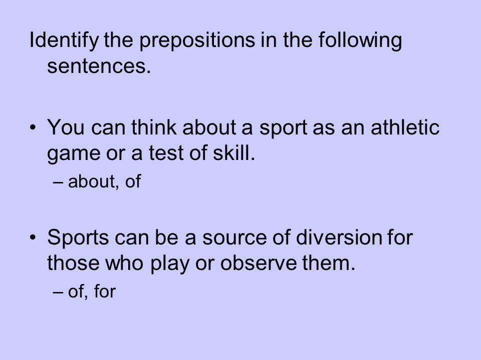 Identify the prepositions in the following sentences. You can think about a sport as an athletic game or a test of skill. –about, of Sports can be a s