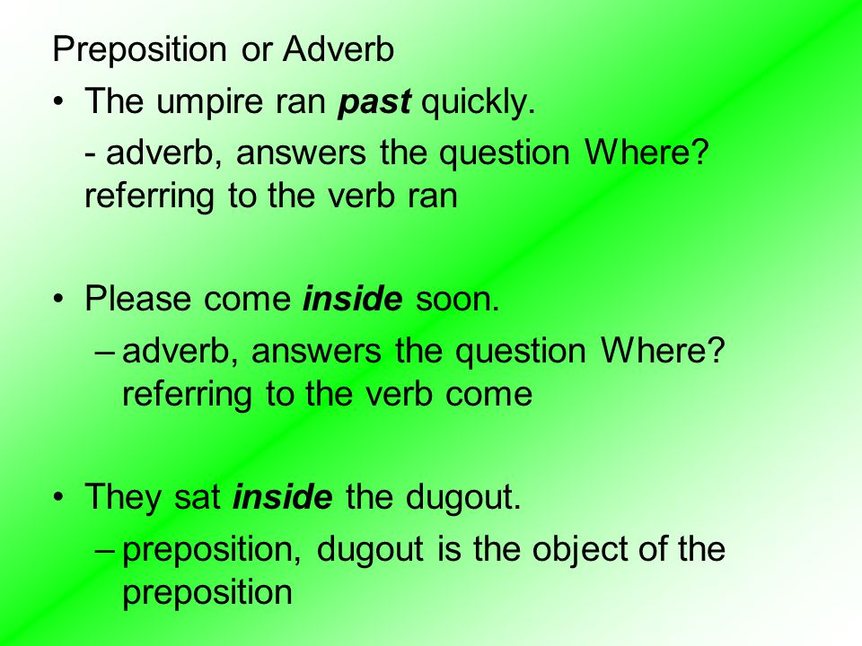 Preposition or Adverb The umpire ran past quickly. - adverb, answers the question Where? referring to the verb ran Please come inside soon. –adverb, a