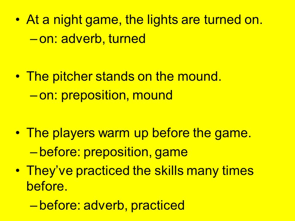 At a night game, the lights are turned on. –on: adverb, turned The pitcher stands on the mound. –on: preposition, mound The players warm up before the