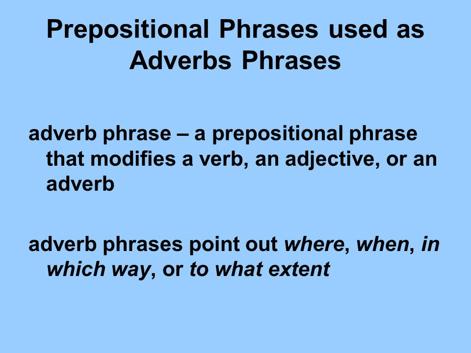 Prepositional Phrases used as Adverbs Phrases adverb phrase – a prepositional phrase that modifies a verb, an adjective, or an adverb adverb phrases p