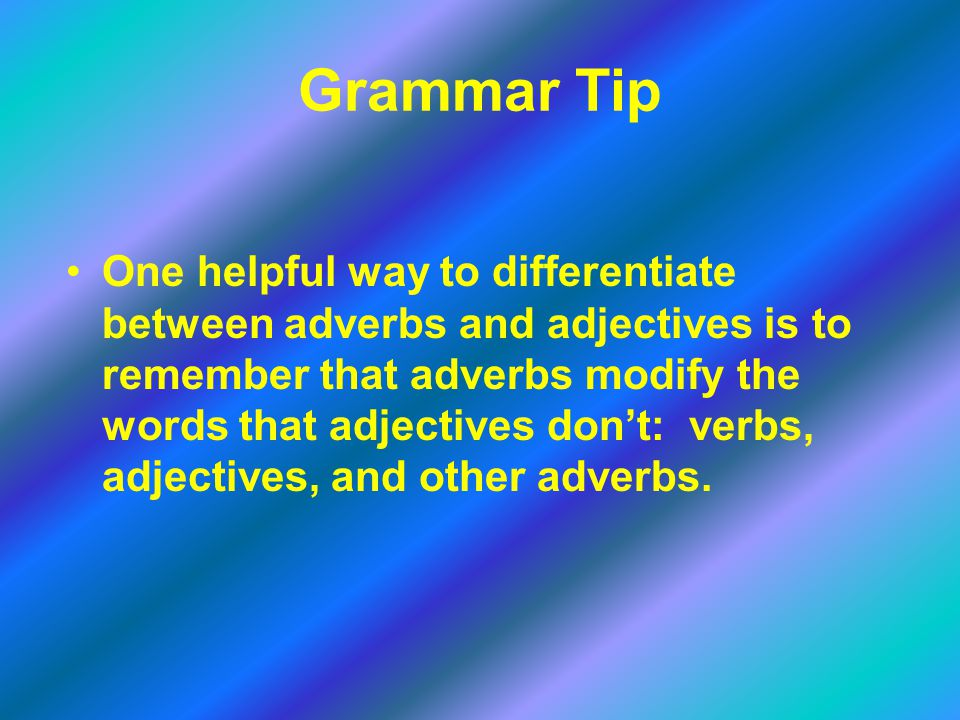 Grammar Tip One helpful way to differentiate between adverbs and adjectives is to remember that adverbs modify the words that adjectives don't: verbs,