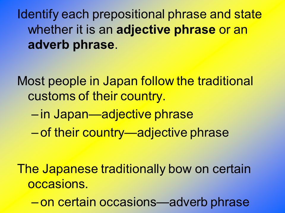 Identify each prepositional phrase and state whether it is an adjective phrase or an adverb phrase. Most people in Japan follow the traditional custom