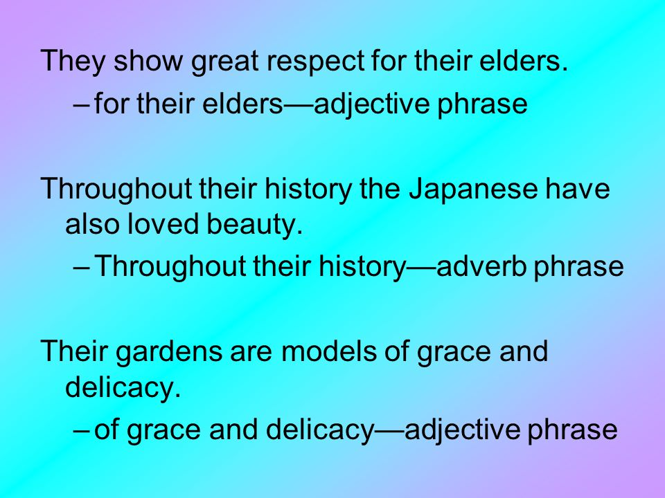 They show great respect for their elders. –for their elders—adjective phrase Throughout their history the Japanese have also loved beauty. –Throughout