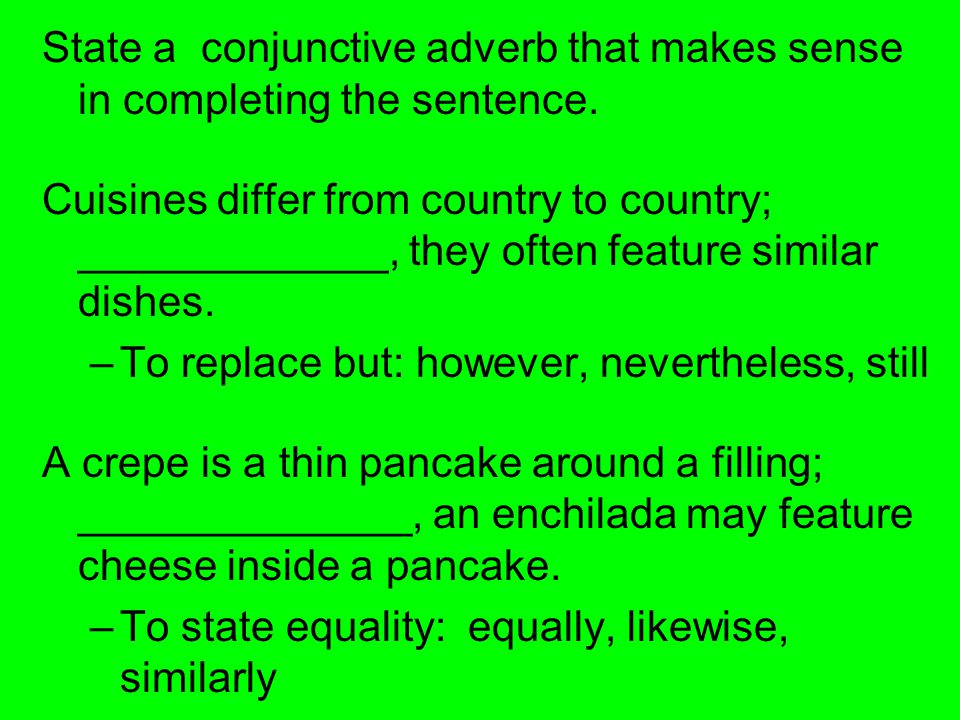 State a conjunctive adverb that makes sense in completing the sentence. Cuisines differ from country to country; _____________, they often feature sim