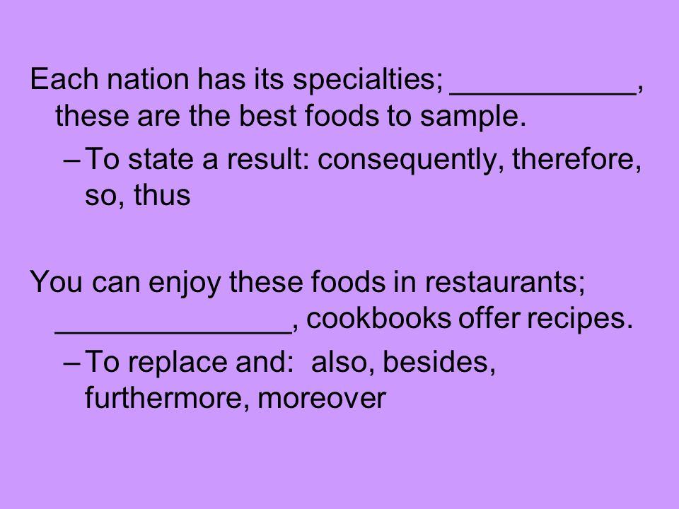 Each nation has its specialties; ___________, these are the best foods to sample. –To state a result: consequently, therefore, so, thus You can enjoy