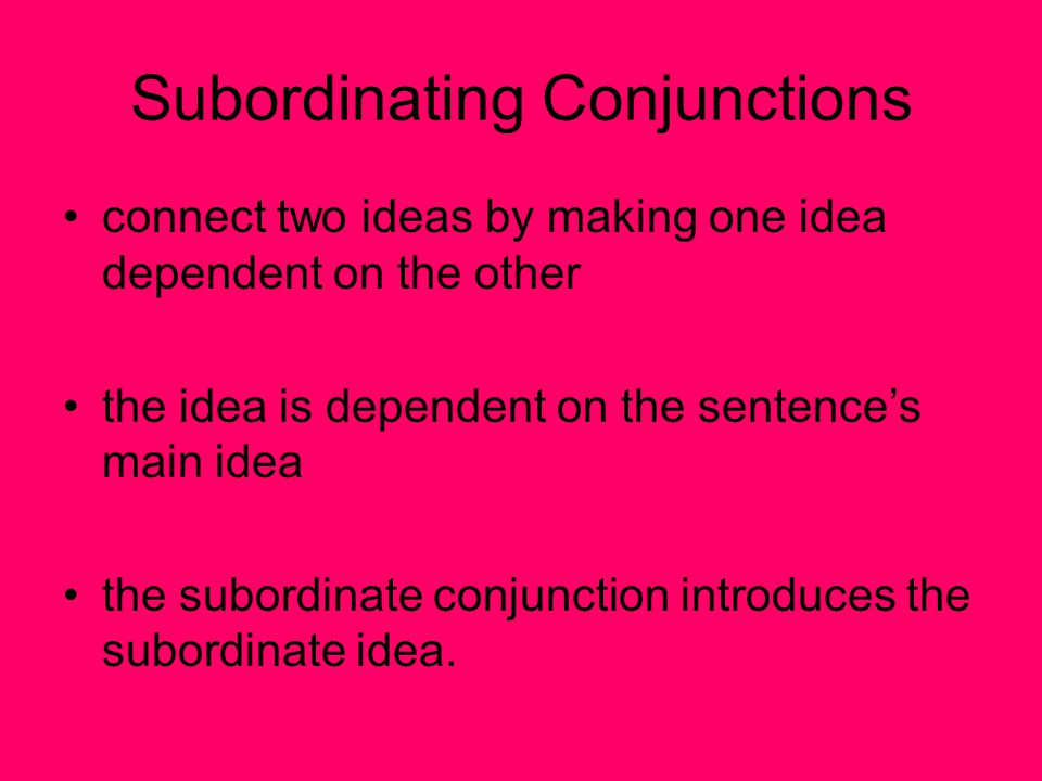 Subordinating Conjunctions connect two ideas by making one idea dependent on the other the idea is dependent on the sentence's main idea the subordina