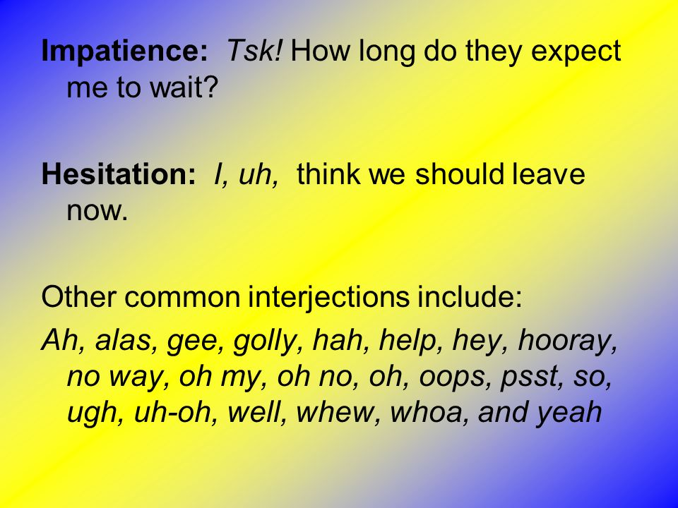Impatience: Tsk! How long do they expect me to wait? Hesitation: I, uh, think we should leave now. Other common interjections include: Ah, alas, gee,