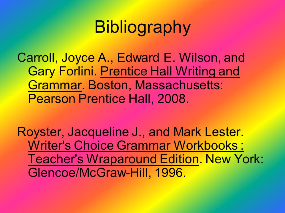 Bibliography Carroll, Joyce A., Edward E. Wilson, and Gary Forlini. Prentice Hall Writing and Grammar. Boston, Massachusetts: Pearson Prentice Hall, 2