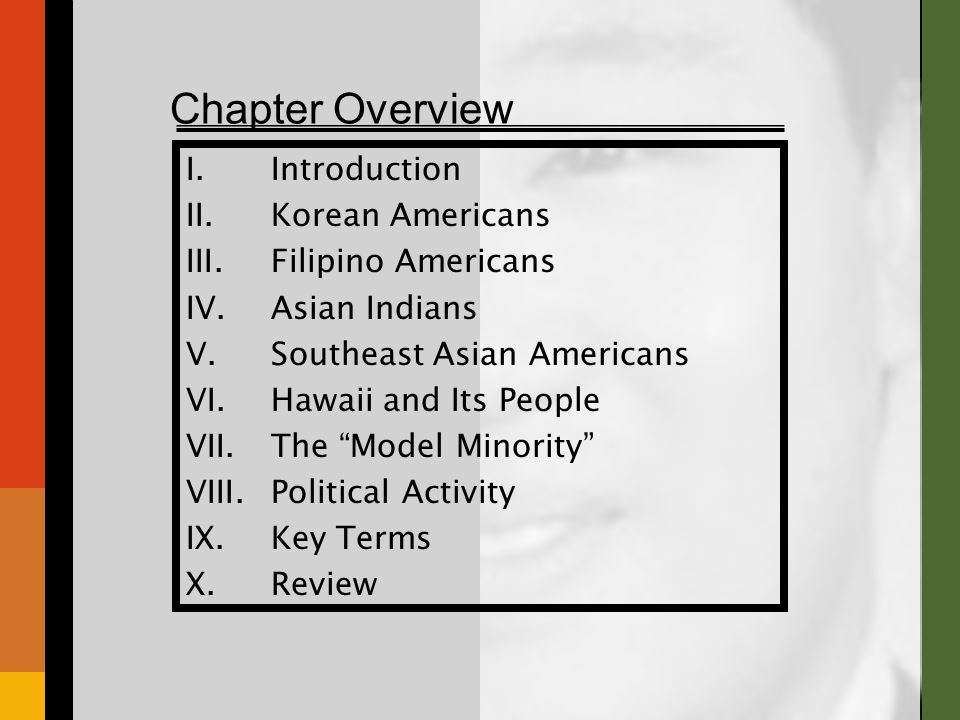 Chapter Overview I.Introduction II.Korean Americans III.Filipino Americans IV.Asian Indians V.Southeast Asian Americans VI.Hawaii and Its People VII.The Model Minority VIII.Political Activity IX.Key Terms X.Review