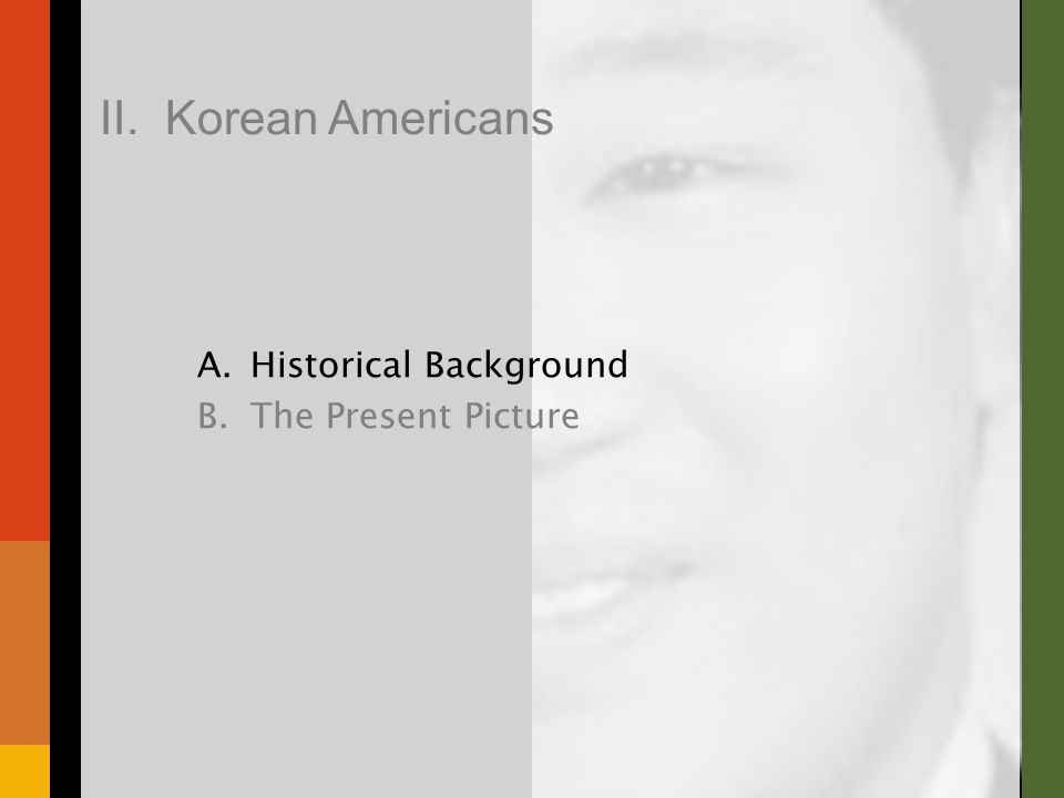 A.Historical Background B.The Present Picture II. Korean Americans