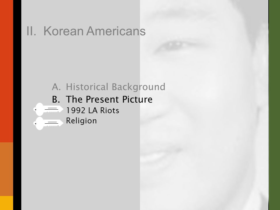 A.Historical Background B.The Present Picture 1992 LA Riots Religion II. Korean Americans