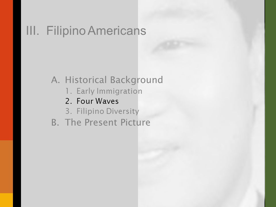 A.Historical Background 1.Early Immigration 2.Four Waves 3.Filipino Diversity B.The Present Picture III. Filipino Americans