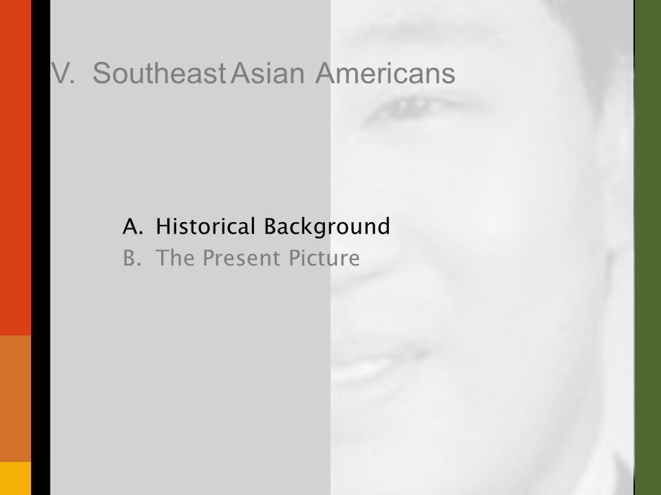 A.Historical Background B.The Present Picture V. Southeast Asian Americans