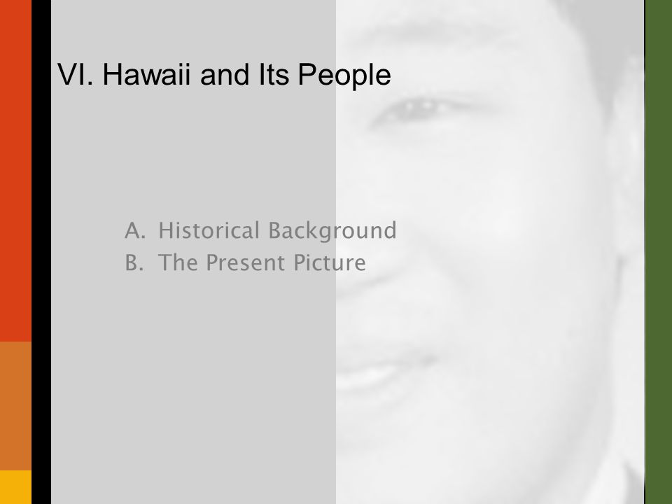 A.Historical Background B.The Present Picture VI. Hawaii and Its People