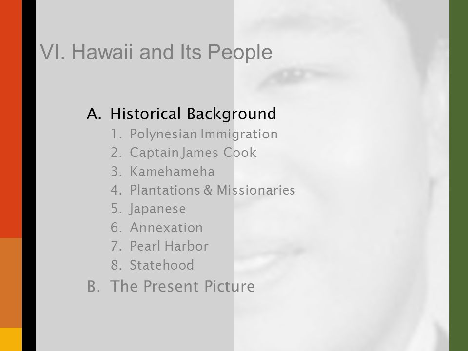 A.Historical Background 1.Polynesian Immigration 2.Captain James Cook 3.Kamehameha 4.Plantations & Missionaries 5.Japanese 6.Annexation 7.Pearl Harbor