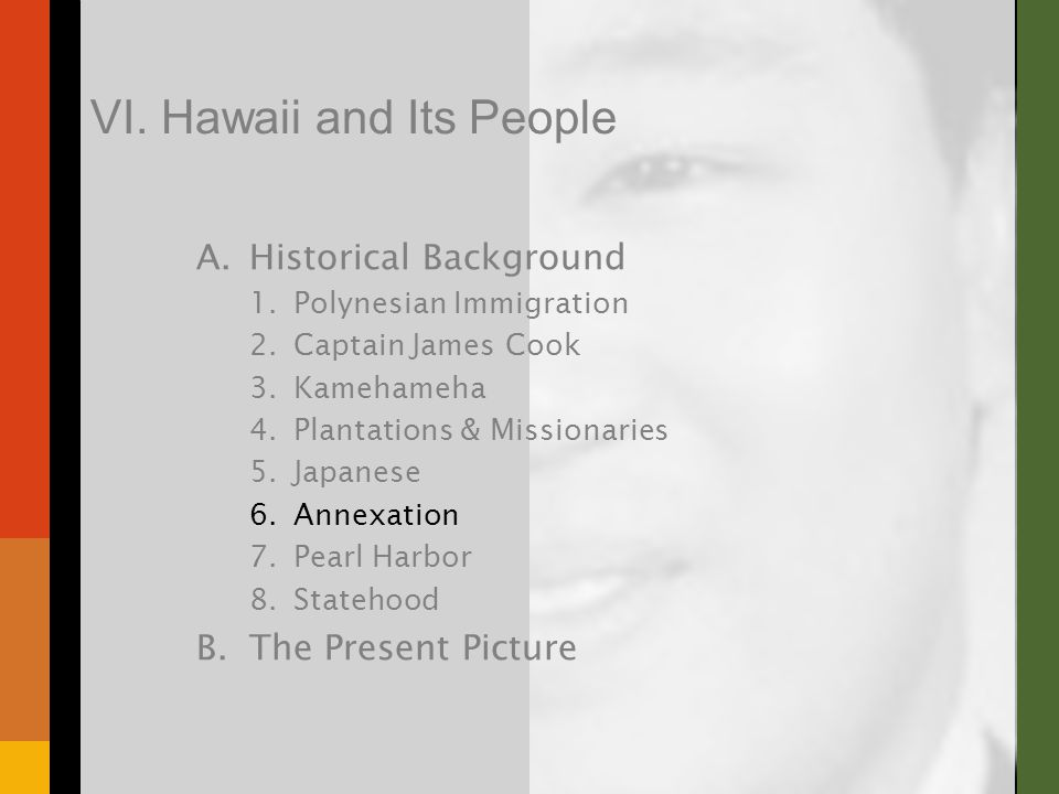 A.Historical Background 1.Polynesian Immigration 2.Captain James Cook 3.Kamehameha 4.Plantations & Missionaries 5.Japanese 6.Annexation 7.Pearl Harbor 8.Statehood B.The Present Picture VI.