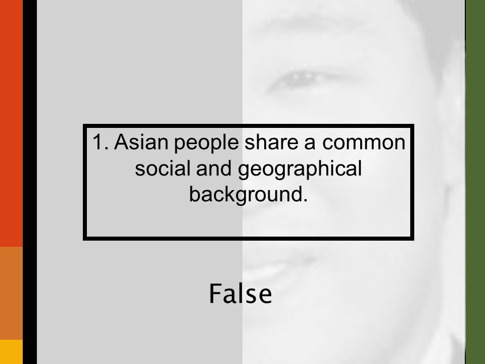 1. Asian people share a common social and geographical background. False
