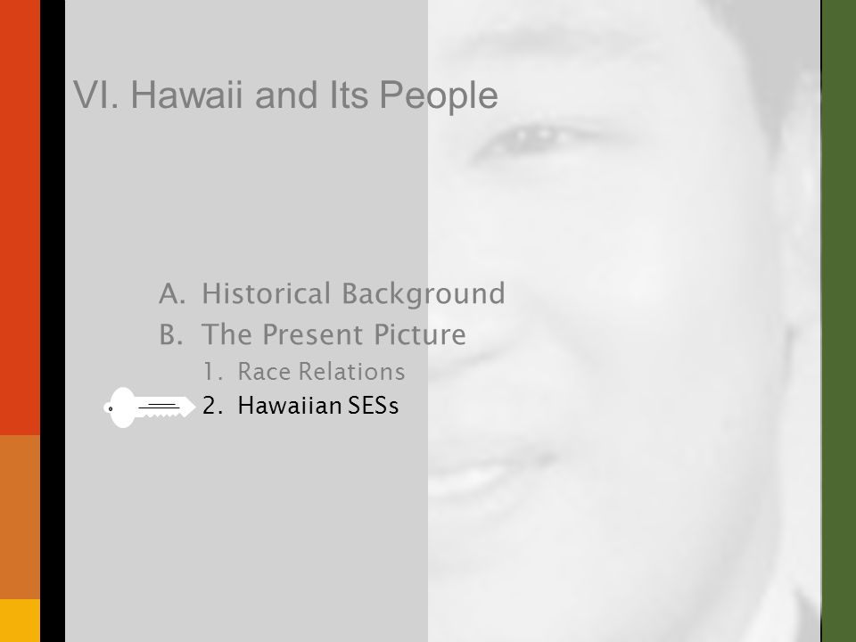 A.Historical Background B.The Present Picture 1.Race Relations 2.Hawaiian SESs VI. Hawaii and Its People
