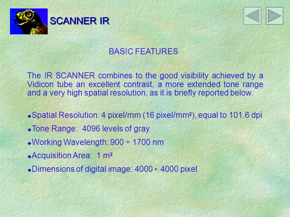 SCANNER IR The IR SCANNER combines to the good visibility achieved by a Vidicon tube an excellent contrast, a more extended tone range and a very high spatial resolution, as it is briefly reported below.