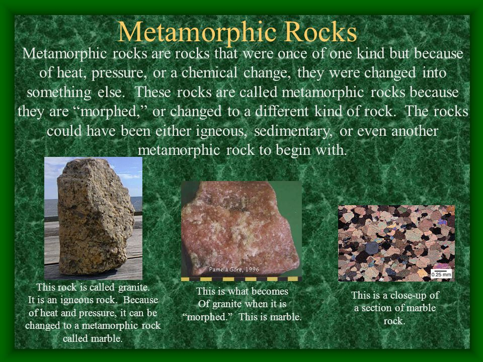 Metamorphic Rocks Metamorphic rocks are rocks that were once of one kind but because of heat, pressure, or a chemical change, they were changed into something else.