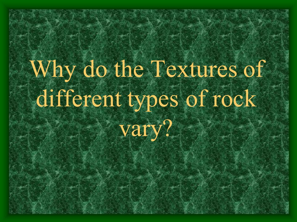 Why do the Textures of different types of rock vary